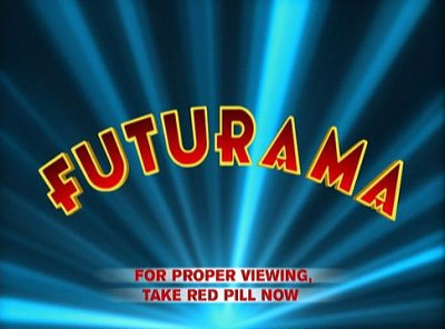 Futurama: For proper viewing, take red pill now